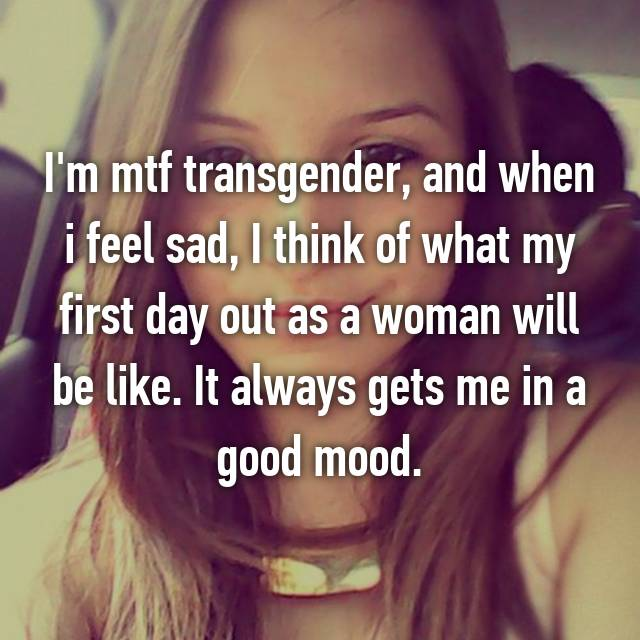 I'm mtf transgender, and when i feel sad, I think of what my first day out as a woman will be like. It always gets me in a good mood.