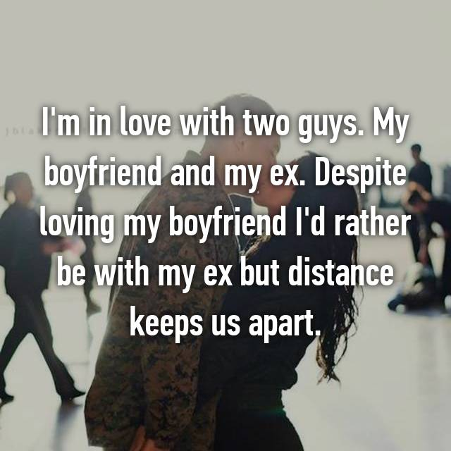I'm in love with two guys. My boyfriend and my ex. Despite loving my boyfriend I'd rather be with my ex but distance keeps us apart.