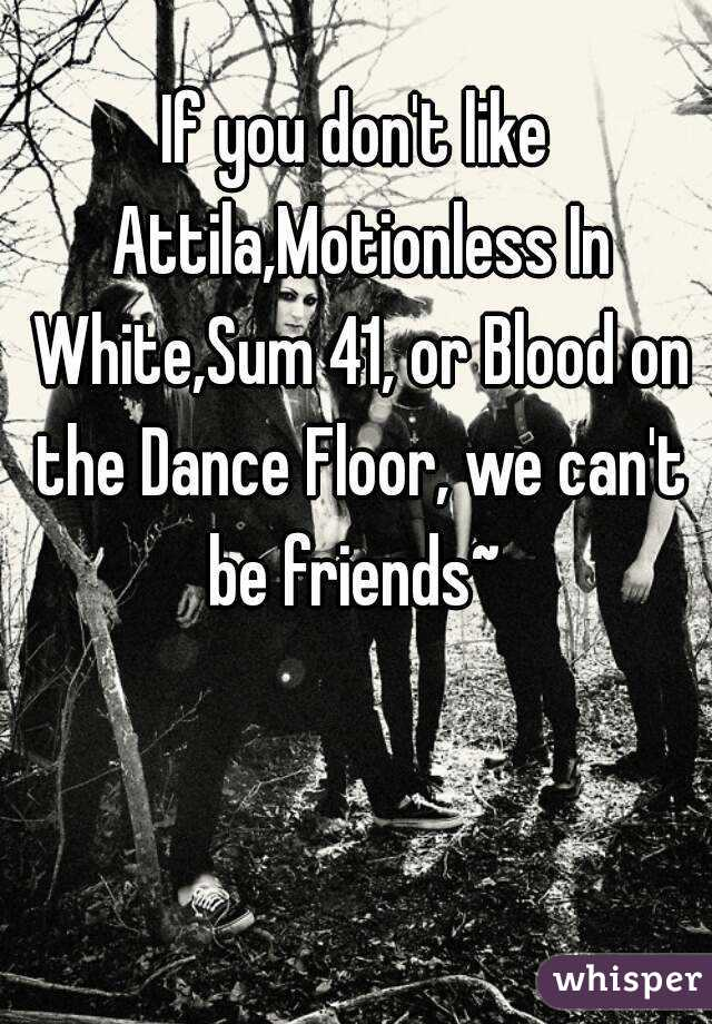 If You Don T Like Attila Motionless In White Sum 41 Or Blood On