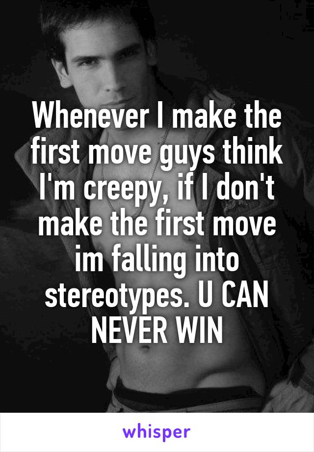 Whenever I make the first move guys think I'm creepy, if I don't make the first move im falling into stereotypes. U CAN NEVER WIN