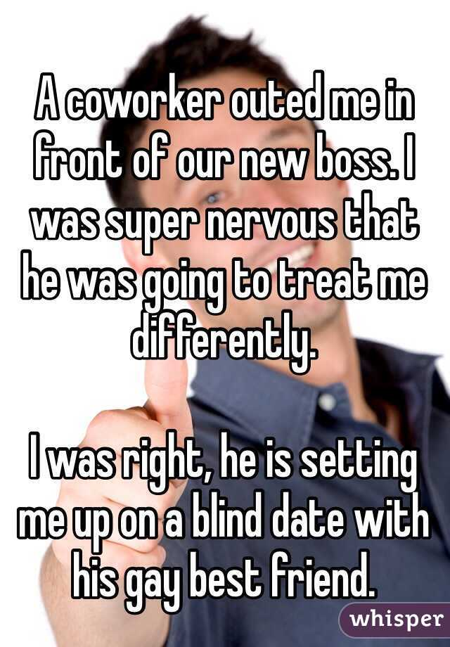 A coworker outed me in front of our new boss. I was super nervous that  he was going to treat me differently.  I was right, he is setting  me up on a blind date with his gay best friend.