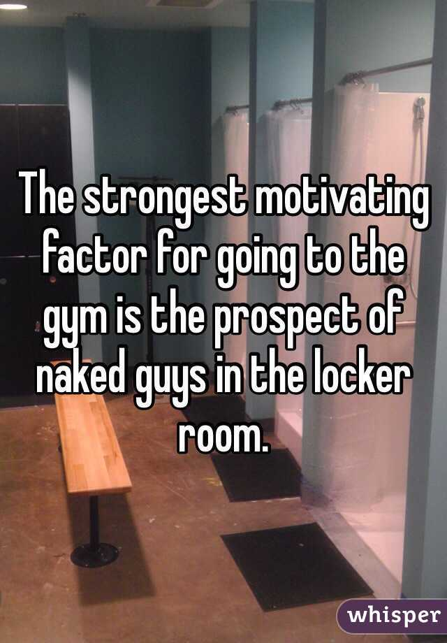 The strongest motivating factor for going to the gym is the prospect of naked guys in the locker room.