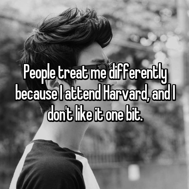 People treat me differently because I attend Harvard, and I don't like it one bit.