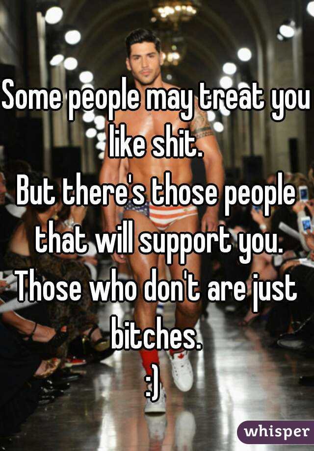 Some people may treat you like shit.  But there's those people that will support you. Those who don't are just bitches.  :)