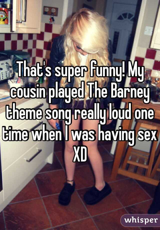 That's super funny! My cousin played The Barney theme song