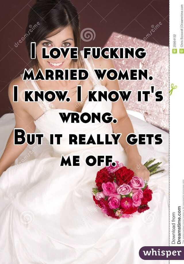I Love Fucking Married Women I Know I Know Its Wrong