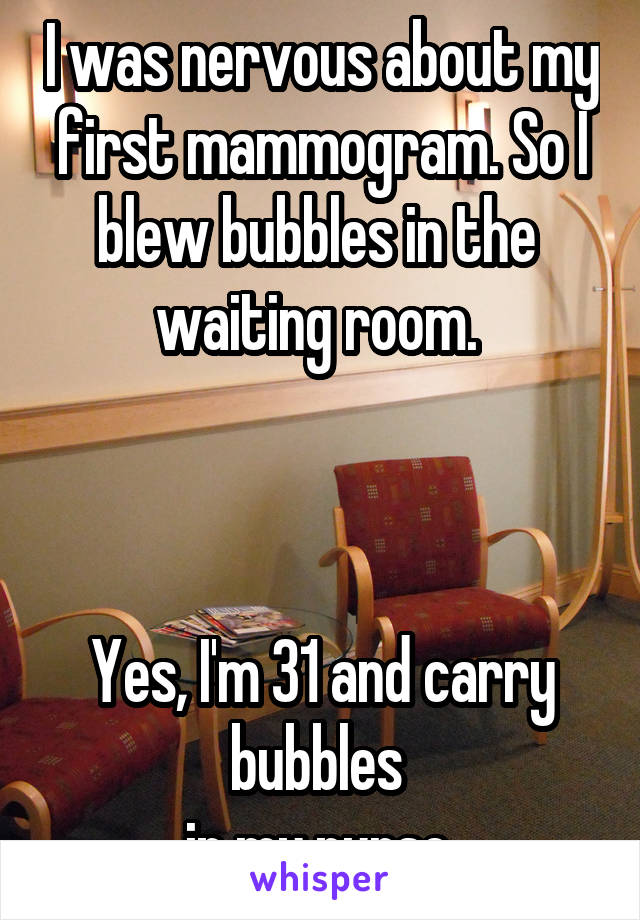 I was nervous about my first mammogram. So I blew bubbles in the  waiting room.     Yes, I'm 31 and carry bubbles  in my purse.