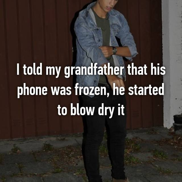 I told my grandfather that his phone was frozen, he started to blow dry it