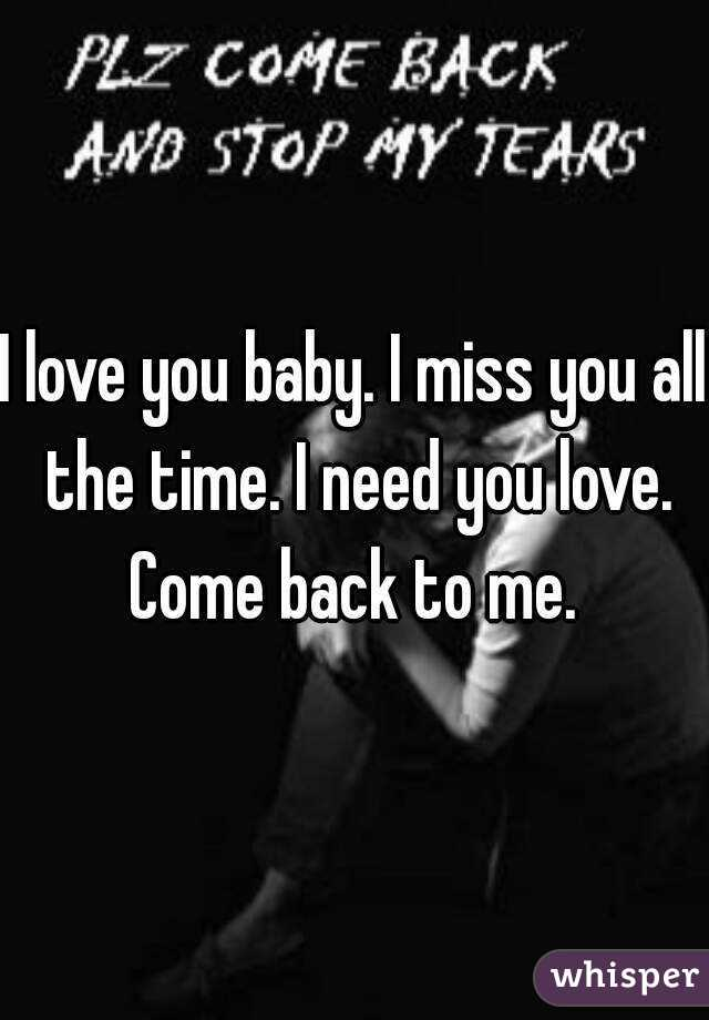 I love you baby. I miss you all the time. I need you love.