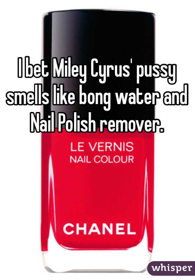 I bet Miley Cyrus' pussy smells like bong water and Nail Polish remover.