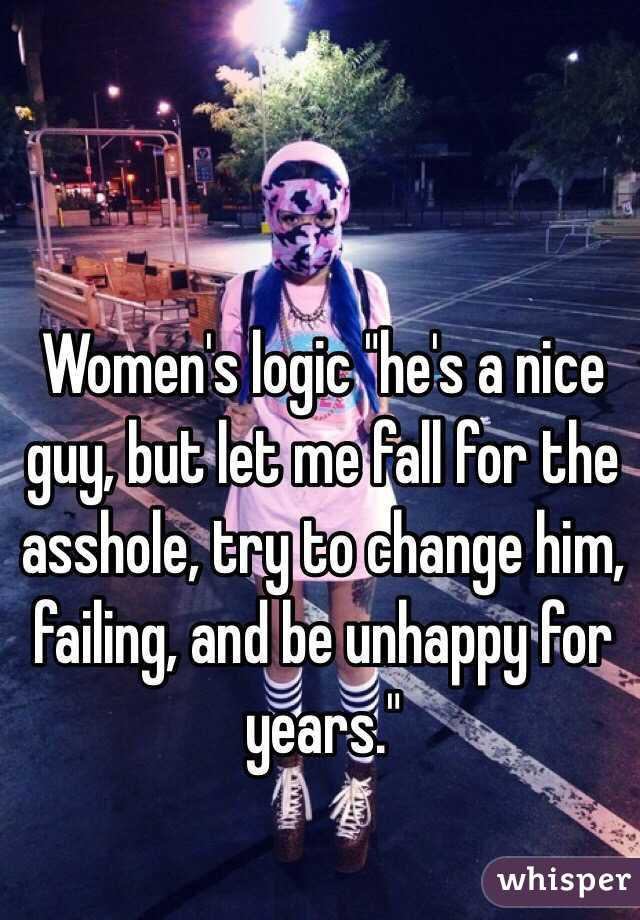 """Women's logic """"he's a nice guy, but let me fall for the asshole, try to change him, failing, and be unhappy for years."""""""