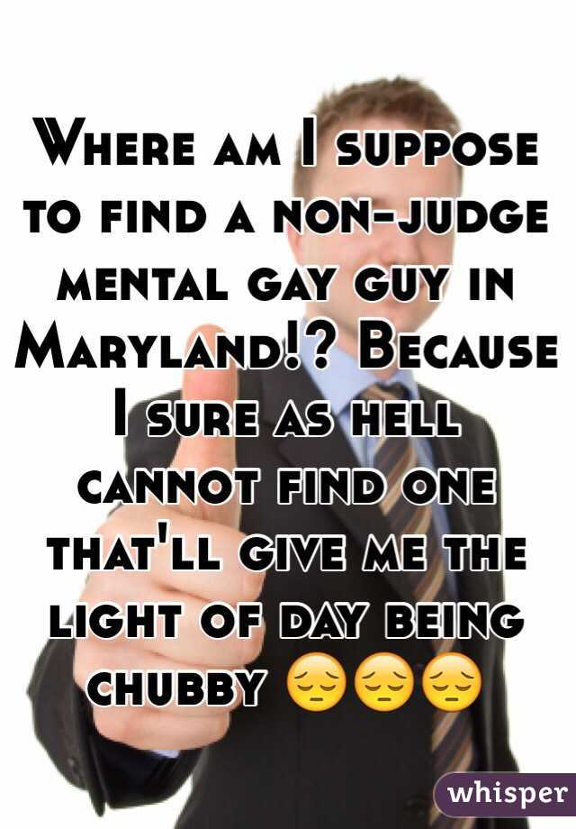 Where am I suppose to find a non-judge mental gay guy in Maryland!? Because I sure as hell cannot find one that'll give me the light of day being chubby 😔😔😔