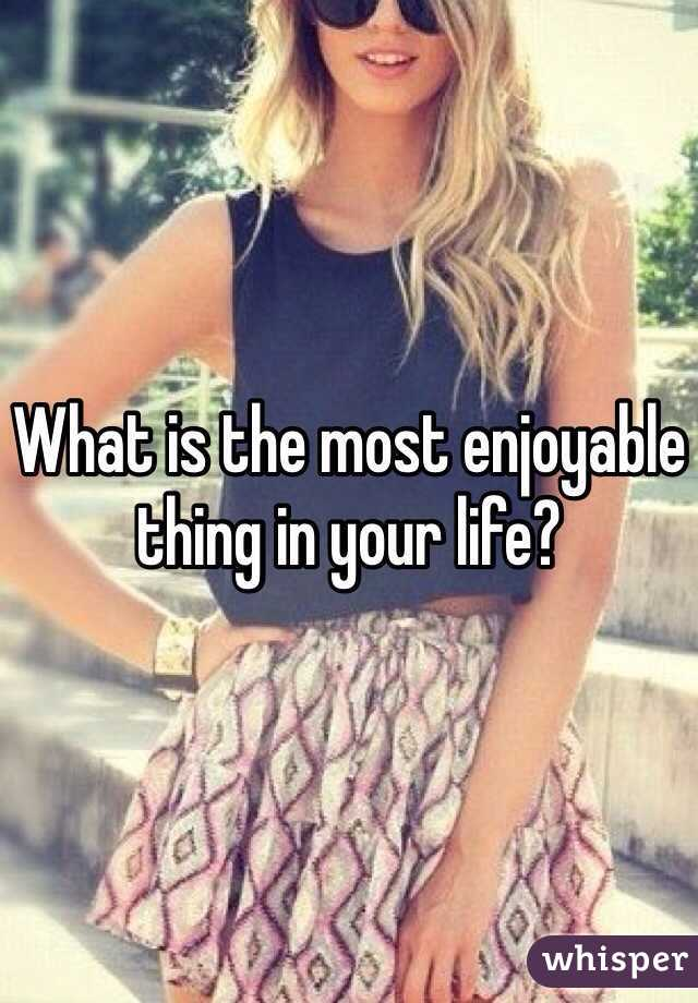 What is the most enjoyable thing in your life?