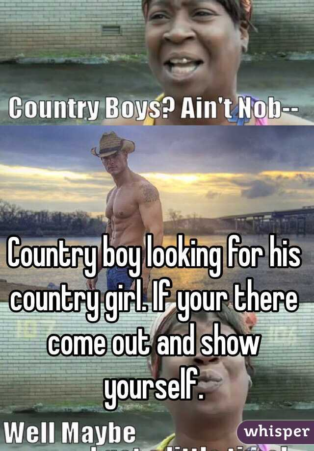 Country boy looking for his country girl. If your there come out and show yourself.
