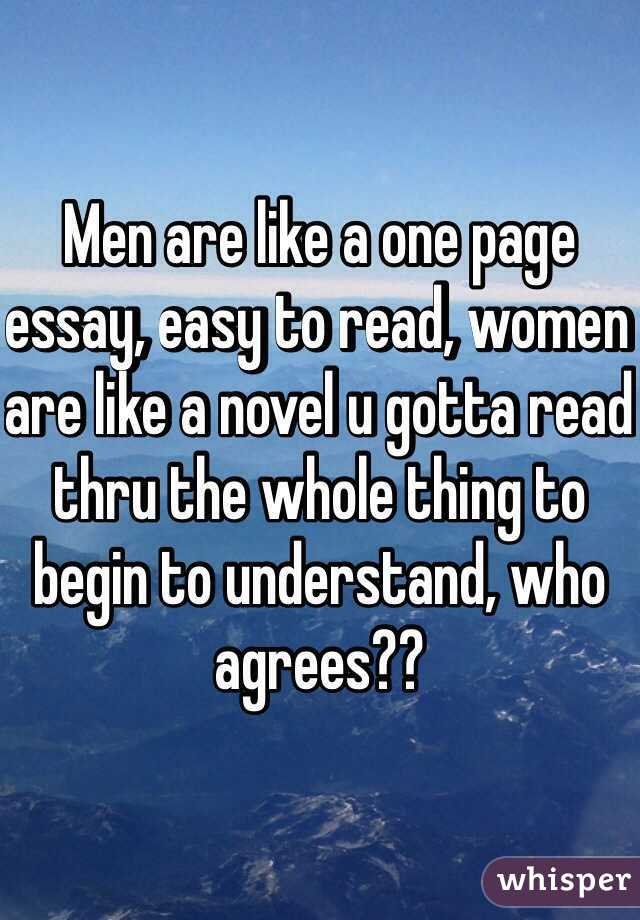 Men are like a one page essay, easy to read, women are like a novel u gotta read thru the whole thing to begin to understand, who agrees??