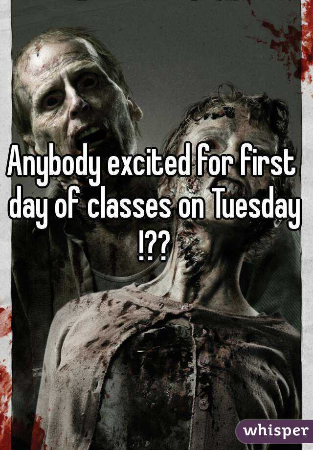 Anybody excited for first day of classes on Tuesday !??