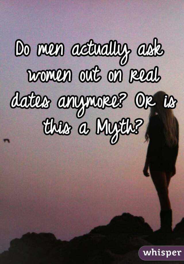 Do men actually ask women out on real dates anymore? Or is this a Myth?