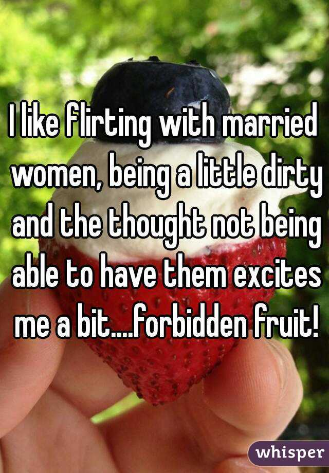I like flirting with married women, being a little dirty and the thought not being able to have them excites me a bit....forbidden fruit!
