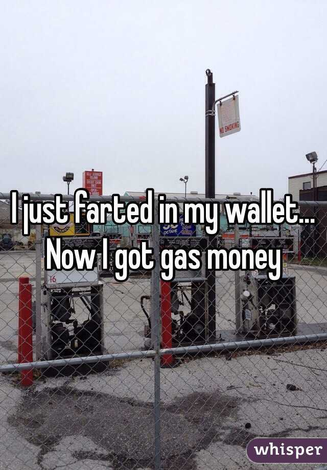 I just farted in my wallet... Now I got gas money