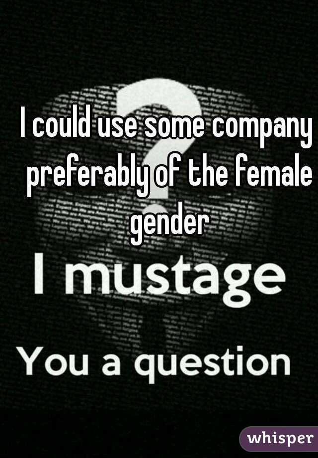 I could use some company preferably of the female gender