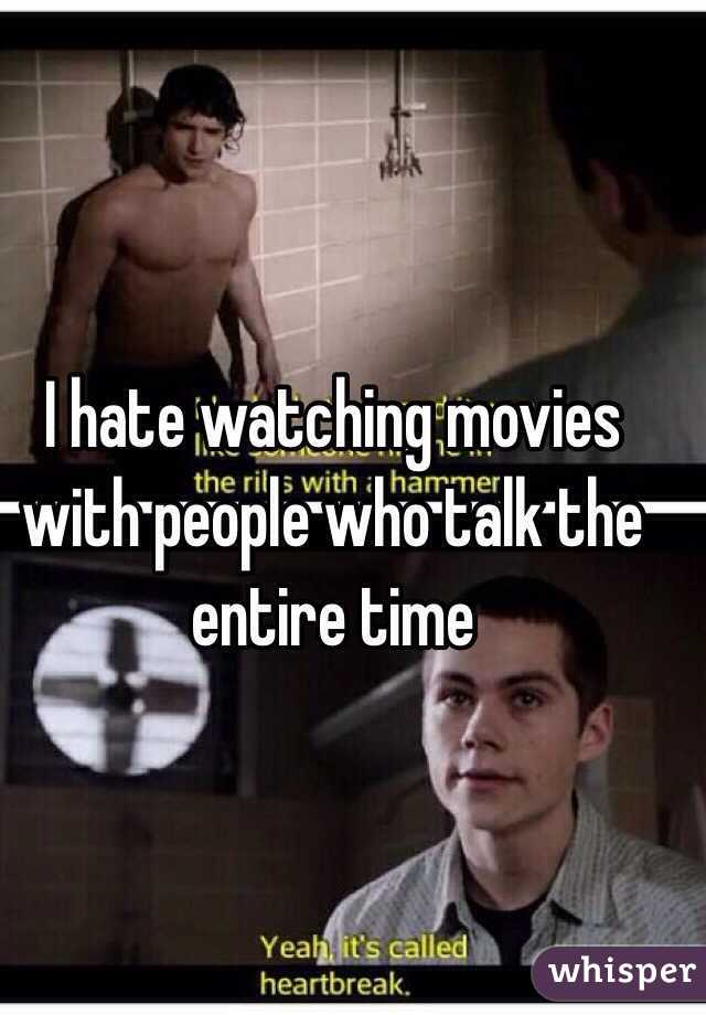 I hate watching movies with people who talk the entire time