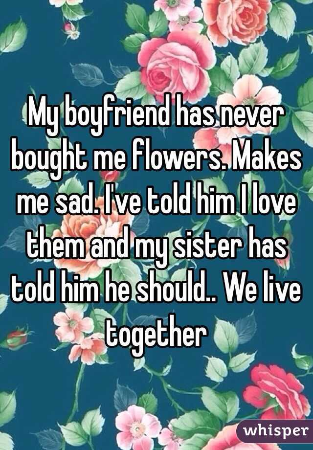 My boyfriend has never bought me flowers. Makes me sad. I've told him I love them and my sister has told him he should.. We live together