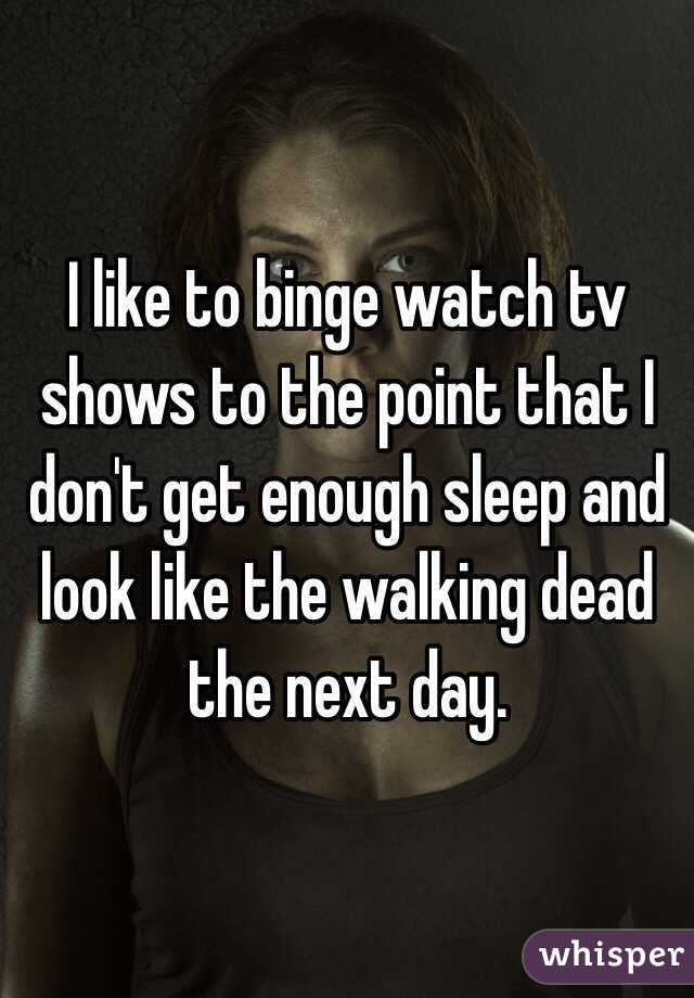 I like to binge watch tv shows to the point that I don't get enough sleep and look like the walking dead the next day.
