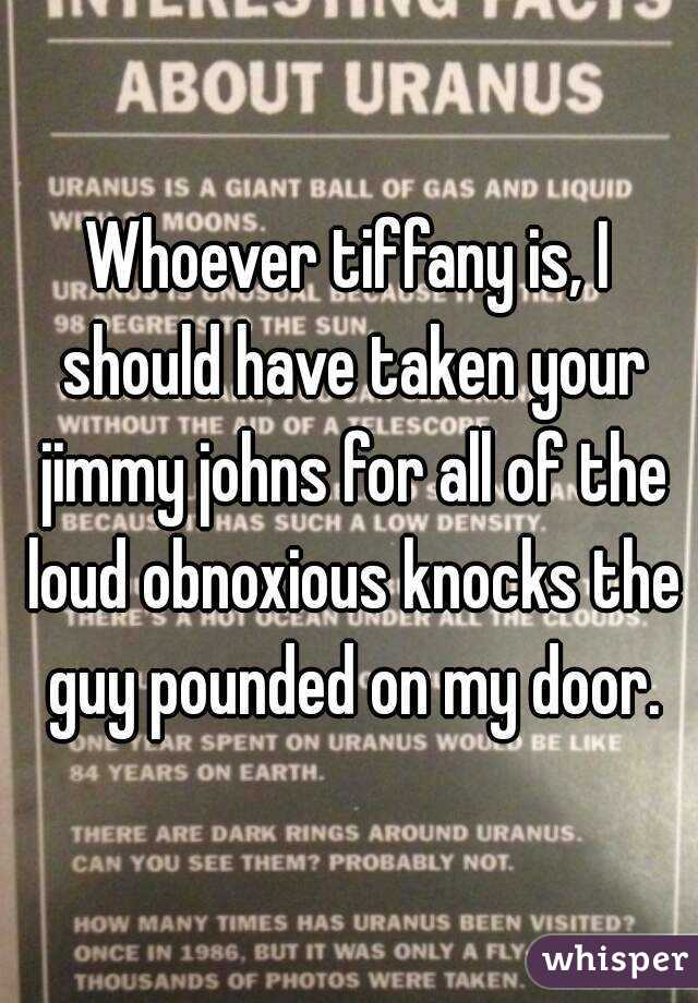 Whoever tiffany is, I should have taken your jimmy johns for all of the loud obnoxious knocks the guy pounded on my door.