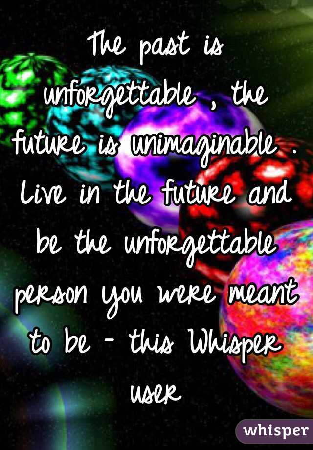 The past is unforgettable , the future is unimaginable . Live in the future and be the unforgettable person you were meant to be - this Whisper user