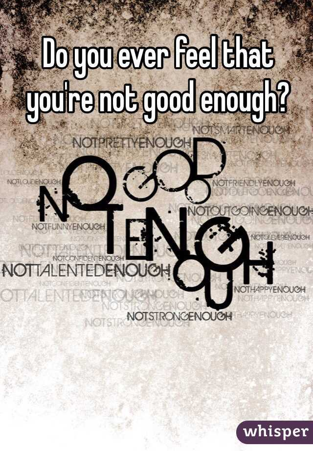 Do you ever feel that you're not good enough?