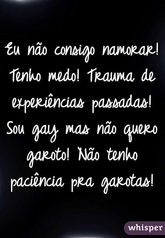 Eu não consigo namorar! Tenho medo! Trauma de experiências passadas! Sou gay mas não quero garoto! Não tenho paciência pra garotas!