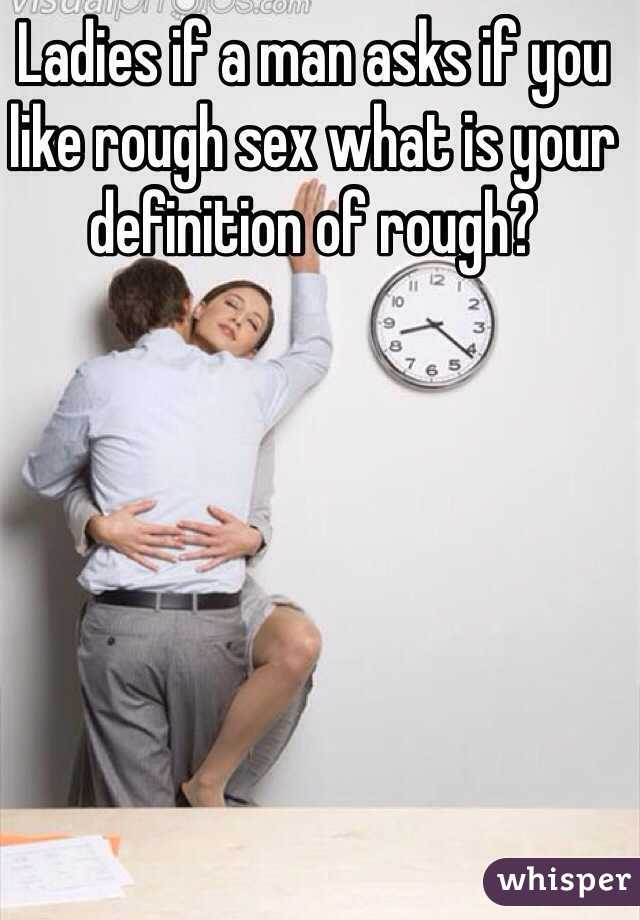 Ladies if a man asks if you like rough sex what is your definition of rough?