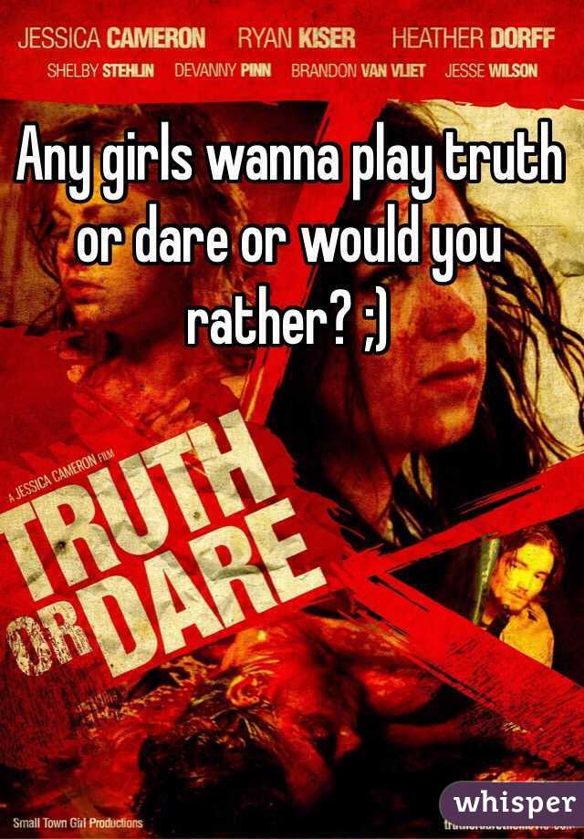 Any girls wanna play truth or dare or would you rather? ;)