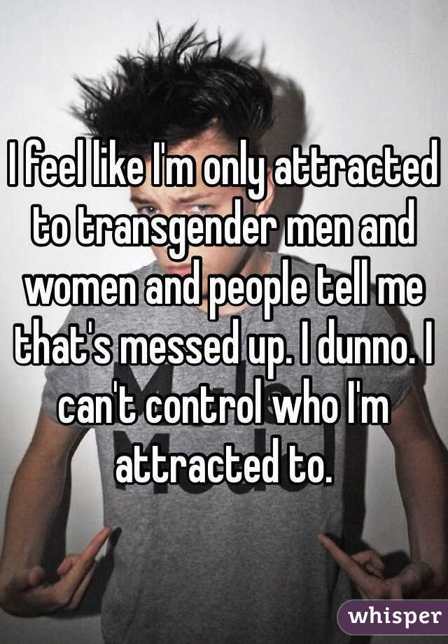 I feel like I'm only attracted to transgender men and women and people tell me that's messed up. I dunno. I can't control who I'm attracted to.