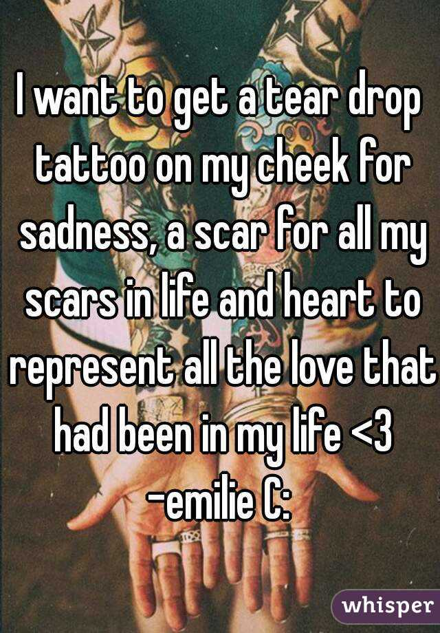 I want to get a tear drop tattoo on my cheek for sadness, a scar for all my scars in life and heart to represent all the love that had been in my life <3 -emilie C: