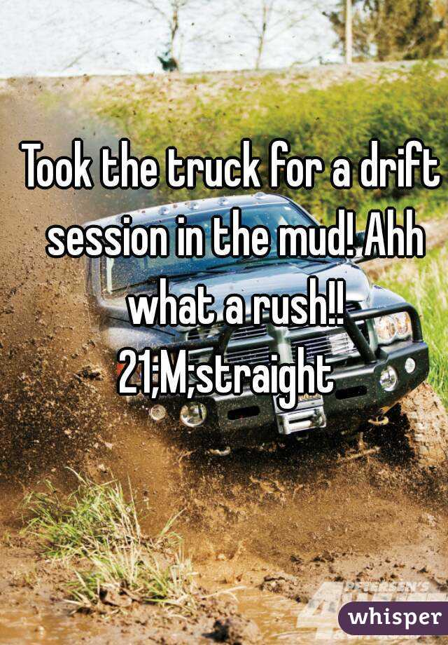 Took the truck for a drift session in the mud! Ahh what a rush!! 21;M;straight