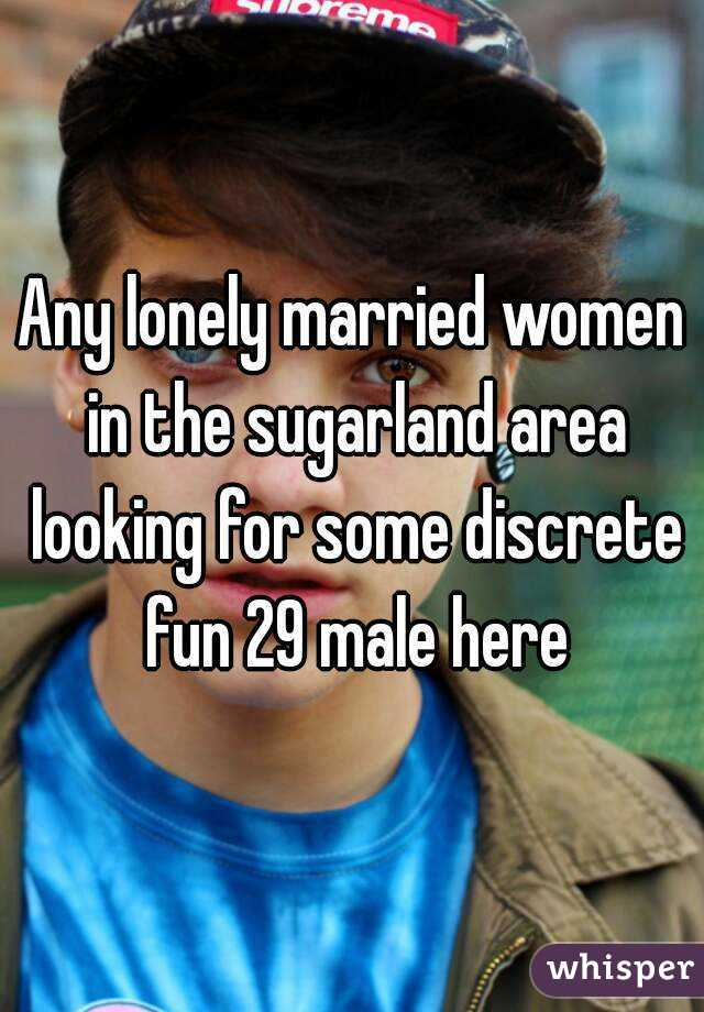 Any lonely married women in the sugarland area looking for some discrete fun 29 male here