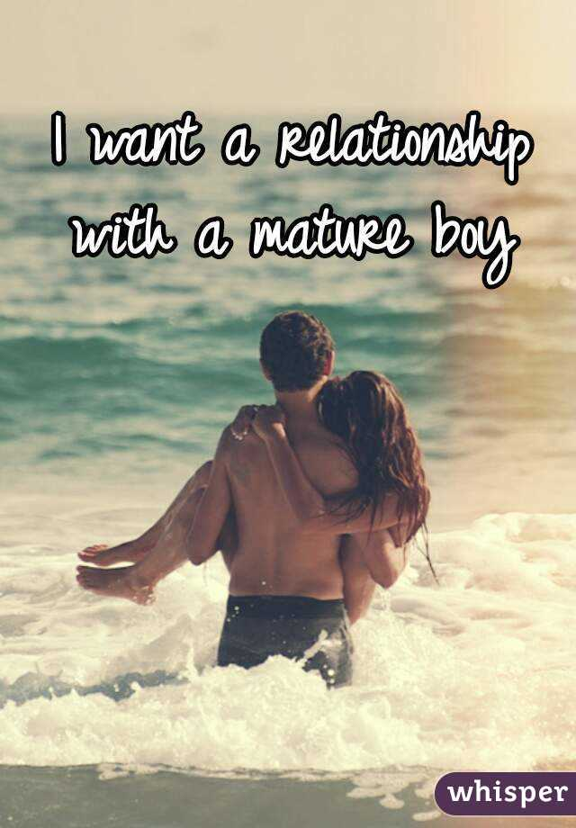 I want a relationship with a mature boy