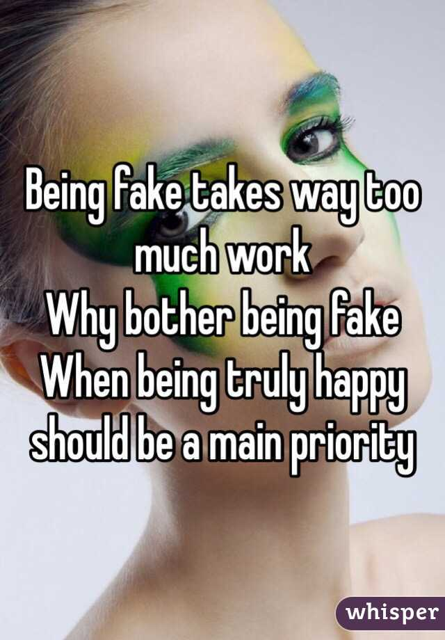 Being fake takes way too much work Why bother being fake When being truly happy should be a main priority