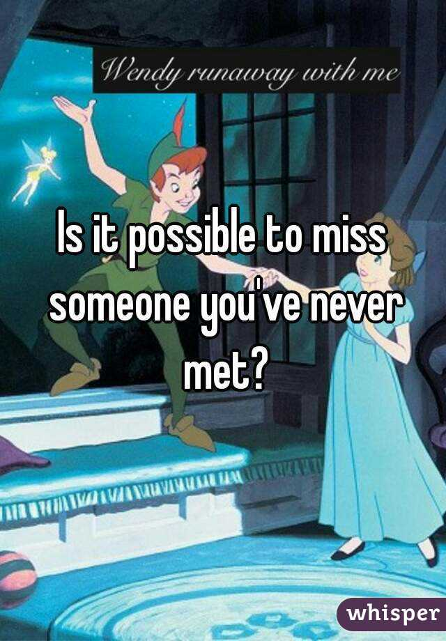 Is it possible to miss someone you've never met?