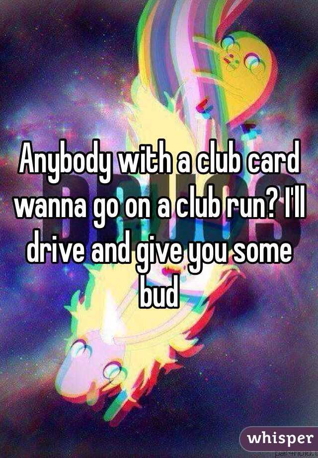 Anybody with a club card wanna go on a club run? I'll drive and give you some bud