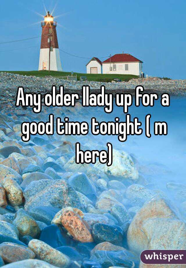 Any older llady up for a good time tonight ( m here)