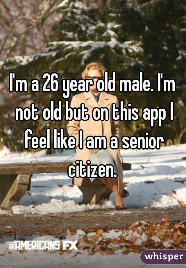 I'm a 26 year old male. I'm not old but on this app I feel like I am a senior citizen.
