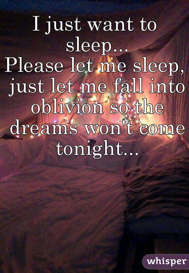 I just want to sleep... Please let me sleep, just let me fall into oblivion so the dreams won't come tonight...