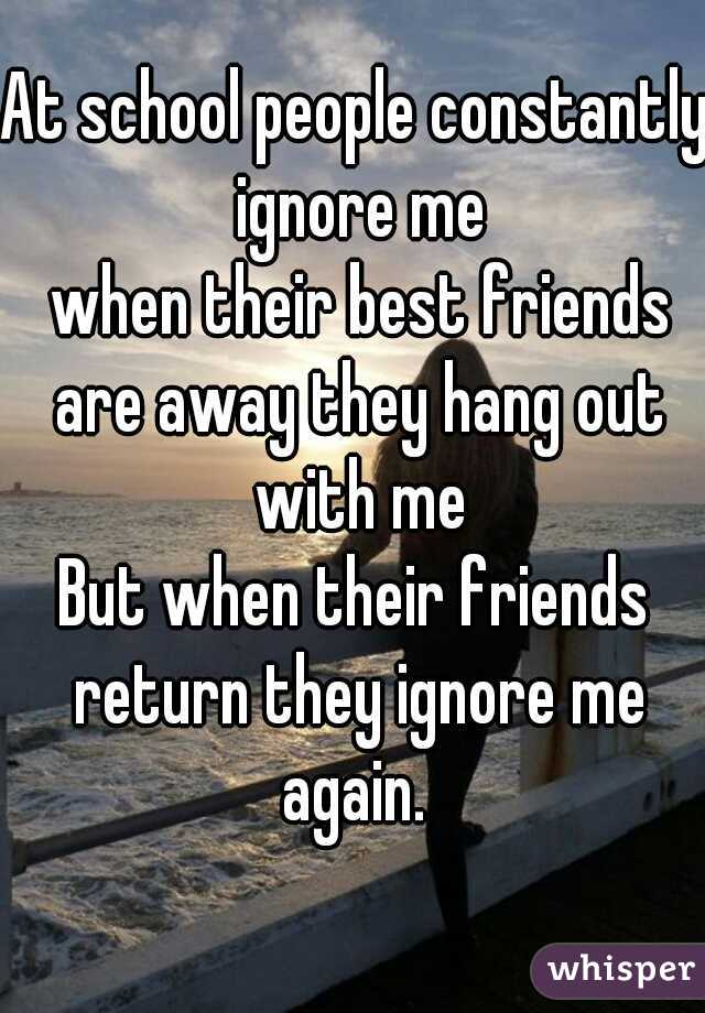 At school people constantly ignore me       when their best friends are away they hang out with me      But when their friends return they ignore me again.