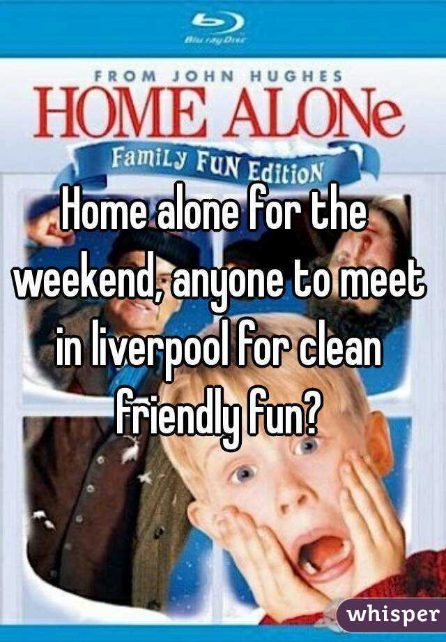 Home alone for the weekend, anyone to meet in liverpool for clean friendly fun?