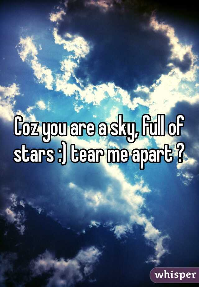 Coz you are a sky, full of stars :) tear me apart ?