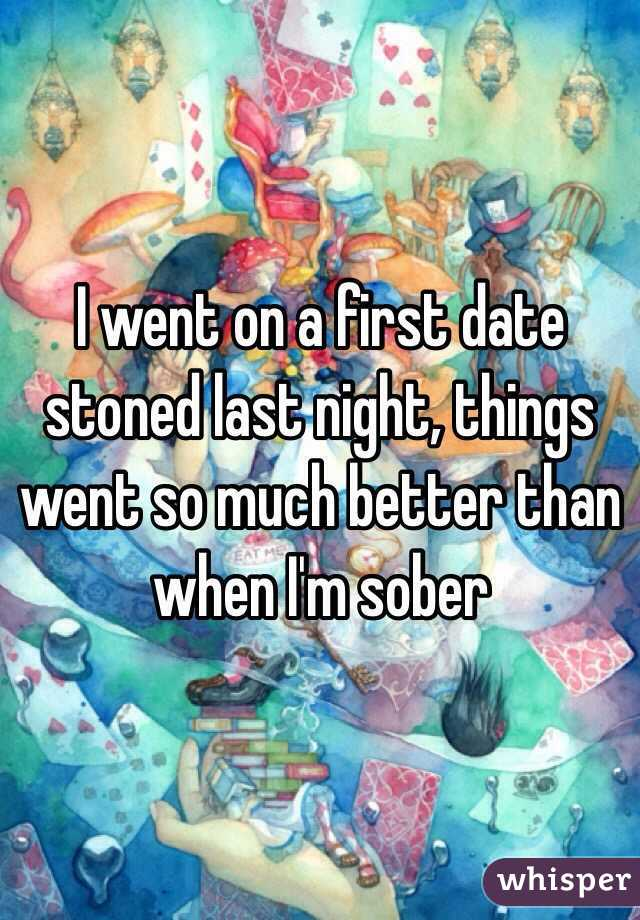 I went on a first date stoned last night, things went so much better than when I'm sober