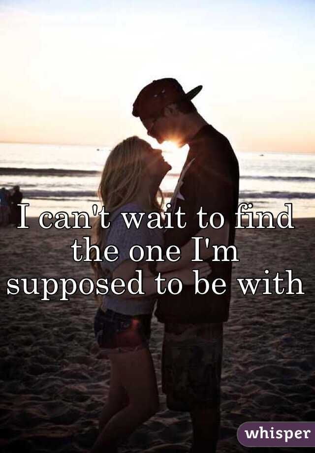 I can't wait to find the one I'm supposed to be with