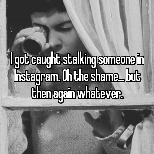 I got caught stalking someone in Instagram. Oh the shame... but then again whatever.